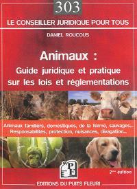 Animaux : guide juridique et pratique sur les lois et réglementations : animaux domestiques, animaux de la ferme, animaux sauvages..., responsabilités, protection, nuisances, divagation...