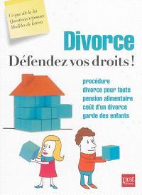 Divorce : défendez vos droits ! : procédure, divorce pour faute, pension alimentaire, coût d'un divorce, garde des enfants
