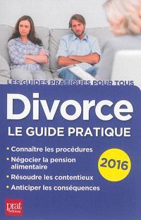 Divorce : le guide pratique : connaître les procédures, négocier la pension alimentaire, résoudre les contentieux, anticiper les conséquences : 2016