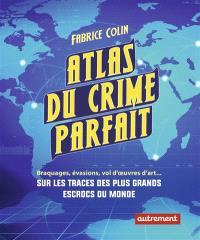 Atlas du crime parfait : braquages, évasions, vols d'oeuvres d'art... : sur les traces des plus grands escrocs du siècle