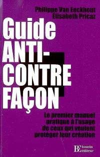 Guide anti-contrefaçon : le premier manuel pratique à l'usage de ceux qui veulent protéger leur création