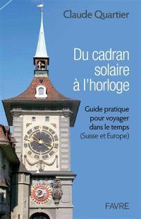 Du cadran solaire à l'horloge : guide pratique pour voyager dans le temps (Suisse et Europe)