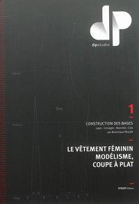 Le vêtement féminin, modélisme, coupe à plat. Volume 1, Construction des bases : jupes, corsages, manches, cols