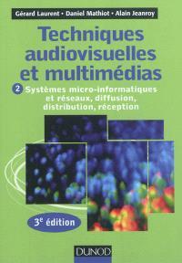 Techniques audiovisuelles et multimédias. Volume 2, Systèmes micro-informatiques et réseaux, diffusion, distribution, réception