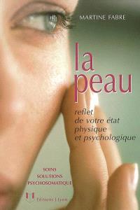 La peau : reflet de votre état physique et psychologique : soins, solutions, psychosomatique