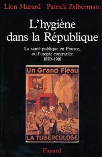 L'hygiène dans la République : la santé publique en France ou l'utopie contrariée (1870-1918)