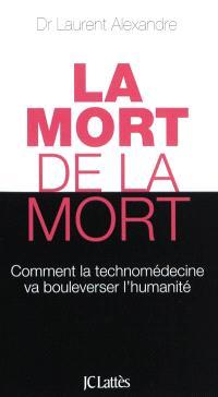 La mort de la mort : comment la technomédecine va bouleverser l'humanité
