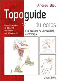 Topoguide du corps : les sentiers de découverte anatomique : manuel pratique d'exploration, comment localiser les muscles, les os et bien plus