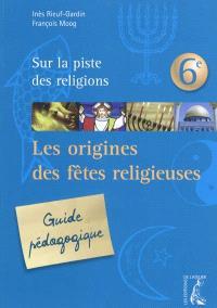 Sur la piste des religions 6e : les origines des fêtes religieuses : guide pédagogique