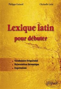 Lexique latin pour débuter : vocabulaire fréquentiel, présentation thématique, expressions