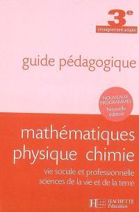 Mathématiques, physique, chimie, vie sociale et professionnelle, sciences de la vie et de la terre, 3e enseignement adapté : guide pédagogique