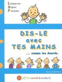 Dis-le avec tes mains : comme les sourds : langue des signes française