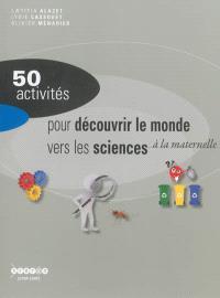50 activités pour découvrir le monde vers les sciences : à l'école maternelle