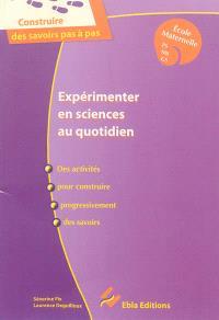 Expérimenter en sciences au quotidien : des activités pour construire progressivement des savoirs : école maternelle PS, MS, GS