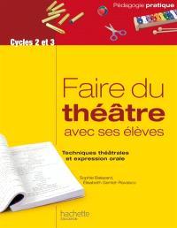 Faire du théâtre avec ses élèves : techniques théâtrales et expression orale : cycles 2 et 3