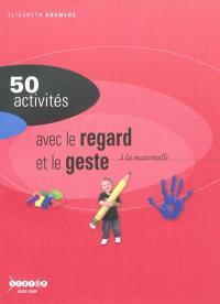 50 activités pour développer la sensibilité, l'imagination, la création à la maternelle : le regard et le geste