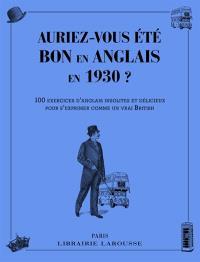 Auriez-vous été bon en anglais en 1930 ? : 100 exercices d'anglais insolites et distingués pour s'exprimer comme un vrai British