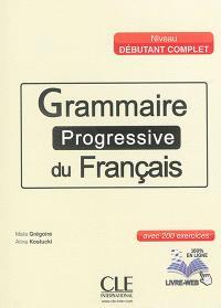 Grammaire progressive du français, niveau débutant complet : avec 200 exercices