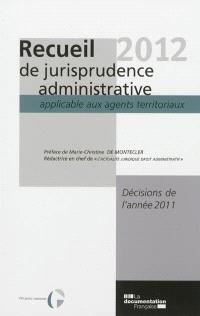 Recueil 2012 de jurisprudence administrative applicable aux agents territoriaux : décisions de l'année 2011
