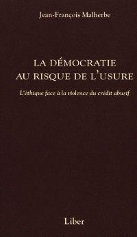 La démocratie au risque de l'usure  : l' éthique face à la violence du crédit abusif