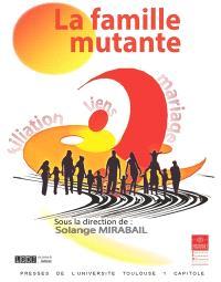 La famille mutante : filiation, liens, mariage : actes du colloque du 27 mars 2015