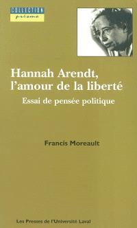 Hannah Arendt, l'amour de la liberté  : essai de pensée politique