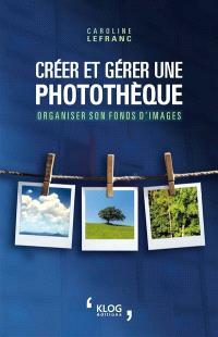 Créer et gérer une photothèque : organiser son fonds d'images