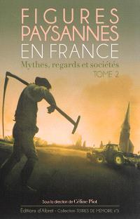 Figures paysannes en France : mythes, regards et sociétés. Volume 2