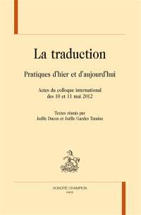 La traduction : pratiques d'hier et d'aujourd'hui : actes du colloque international des 10 et 11 mai 2012