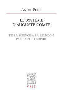 Le système d'Auguste Comte : de la science à la religion par la philosophie