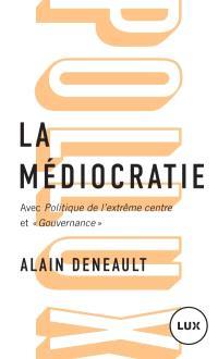 La médiocratie ; Précédé de Politique de l'extême centre; Et Gouvernance