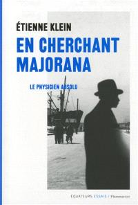 En cherchant Majorana : le physicien absolu