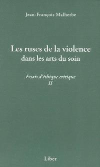 Les ruses de la violence dans les arts du soin  : essais d'éthique critique II