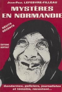 Mystères en Normandie : de l'étrange au diabolique : des policiers, des gendarmes, des journalistes et des témoins racontent...