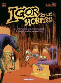 Igor et les monstres. Volume 3, L'homme qui murmurait à l'oreille des monstres