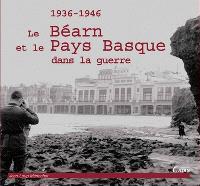 Le Béarn et le Pays basque dans la guerre : 1936-1946