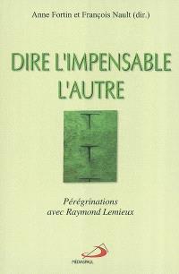 Dire l'impensable, l'autre  : pérégrinations avec Raymond Lemieux