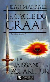 Le cycle du Graal. Volume 1, La Naissance du roi Arthur