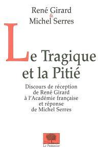 Le tragique et la pitié : discours de réception de René Girard à l'Académie française et réponse de Michel Serres