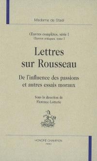 Oeuvres complètes, Volume 1, Oeuvres critiques. Volume 1, Lettres sur Rousseau : De l'influence des passions et autres essais moraux