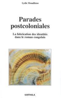 Parades postcoloniales : la fabrication des identités dans le roman congolais : Sylvain Bemba, Sony Labou Tansi, Henri Lopes, Alain Mabanckou, Daniel Biyaoula