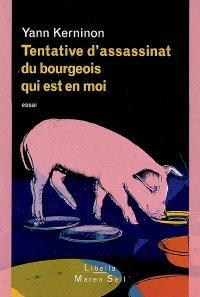 Tentative d'assassinat du bourgeois qui est en moi : essai sur le bourgeois, l'antibourgeois et la possibilité du non-bourgeois