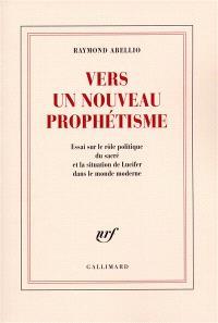 Vers un nouveau prophétisme : essai sur le rôle politique du sacré et la situation de Lucifer dans le monde moderne