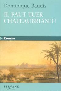 Il faut tuer Chateaubriand !. Suivi de Itinéraire de Paris à Jérusalem (voyage d'Egypte)