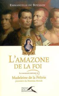 L'amazone de la foi : la fascinante histoire de Madeleine de La Peltrie, pionnière du Nouveau Monde