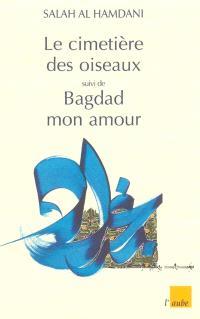 Le cimetière des oiseaux. Suivi de La traversée : récits; Suivi de Bagdad mon amour : poèmes