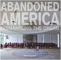 CHRISTOPHER MATTHEW ABANDONED AMERICA : DISMANTLING THE DREAM /ANGLAIS