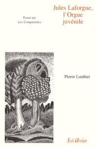 Jules Laforgue, l'orgue juvénile : essai sur Les complaintes
