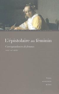 L'épistolaire au féminin : correspondances de femmes (XVIIIe-XXe siècle) : actes du Colloque de Cerisy-la-Salle, 1er-5 octobre 2003