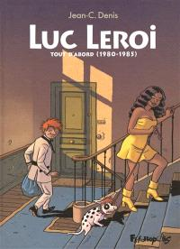 Luc Leroi : intégrale. Volume 1, Tout d'abord (1980-1985)